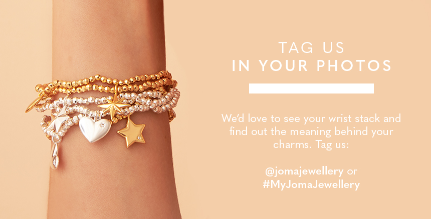Tag us in your photos. We'd love to see your wrist stack and find out the meaning behind your charms. Tag us: @jomajewellery or #MyJomaJewellery
